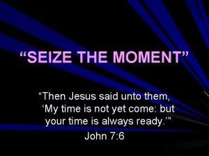 SEIZE THE MOMENT Then Jesus said unto them