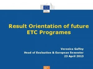 Result Orientation of future ETC Programes Veronica Gaffey