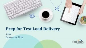 Prep for Test Load Delivery SUNY October 10