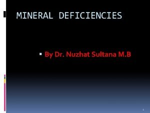 MINERAL DEFICIENCIES By Dr Nuzhat Sultana M B