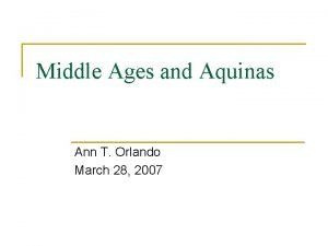 Middle Ages and Aquinas Ann T Orlando March