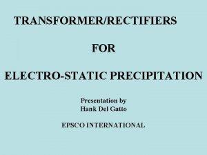 TRANSFORMERRECTIFIERS FOR ELECTROSTATIC PRECIPITATION Presentation by Hank Del