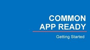 COMMON APP READY Getting Started GETTING STARTED AGENDA