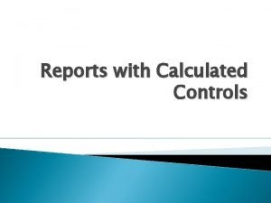 Reports with Calculated Controls Calculations Needed in Reports