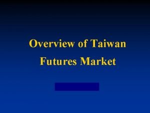 Overview of Taiwan Futures Market Overview of Taiwan