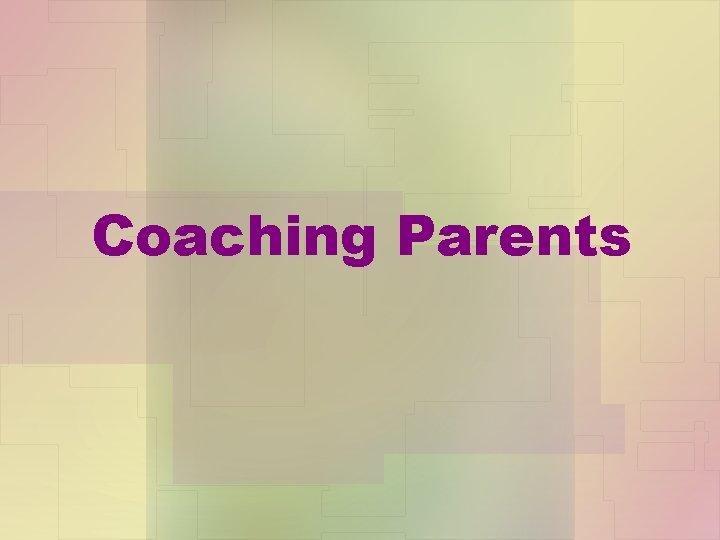 Coaching Parents The Goals of Parent Coaching Coaching