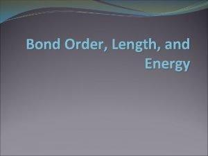 Bond Order Length and Energy Bond Order The