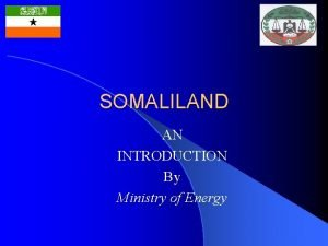 SOMALILAND AN INTRODUCTION By Ministry of Energy SOMALILAND