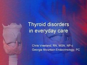 Thyroid disorders in everyday care Chris Vreeland RN