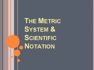 THE METRIC SYSTEM SCIENTIFIC NOTATION Metric Conversions Ladder