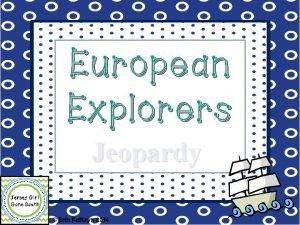 European Explorers Jeopardy Erin Kathryn 2014 Christopher JEOPARDY