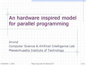An hardware inspired model for parallel programming Arvind