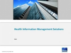 Health Information Management Solutions Date Proprietary and Confidential