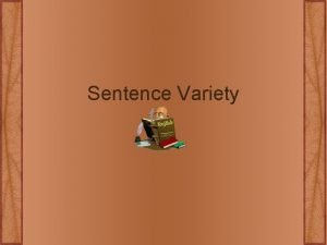 Sentence Variety Sentence Variety Please practice utilizing these