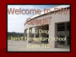 Welcome to Fifth Grade Mrs Ding Jaindl Elementary