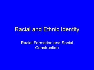 Racial and Ethnic Identity Racial Formation and Social