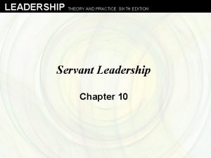 LEADERSHIP THEORY AND PRACTICE SIXTH EDITION Servant Leadership