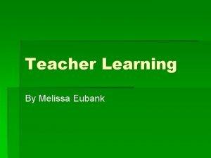 Teacher Learning By Melissa Eubank Teacher Learning If