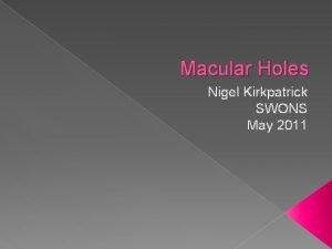 Macular Holes Nigel Kirkpatrick SWONS May 2011 Macular