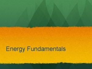 Energy Fundamentals Energy fundamentals Energy an intangible phenomenon