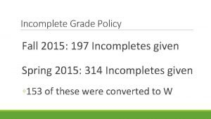 Incomplete Grade Policy Fall 2015 197 Incompletes given