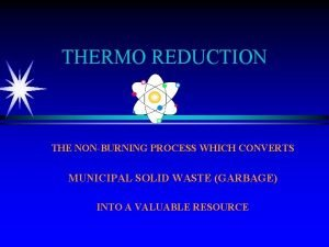 THERMO REDUCTION THE NONBURNING PROCESS WHICH CONVERTS MUNICIPAL