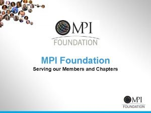 MPI Foundation Serving our Members and Chapters Our