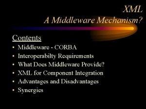 XML A Middleware Mechanism Contents Middleware CORBA Interoperabilty