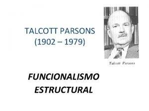 TALCOTT PARSONS 1902 1979 FUNCIONALISMO ESTRUCTURAL Contexto histrico