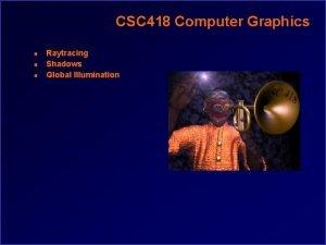 CSC 418 Computer Graphics n n n Raytracing