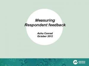 Measuring Respondent feedback Ashu Conrad October 2012 Respondent
