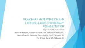 PULMONARY HYPERTENSION AND EXERCISECARDIOPULMONARY REHABILITATION Rajan Joshi MD