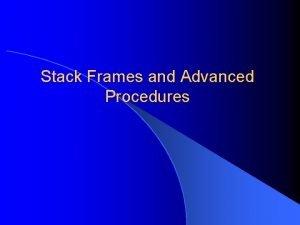 Stack Frames and Advanced Procedures Stack Frames Stack