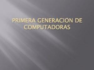 PRIMERA GENERACIN DE COMPUTADORAS La primera generacin de