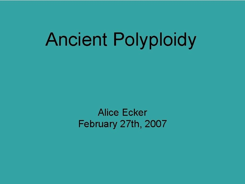 Ancient Polyploidy Alice Ecker February 27 th 2007