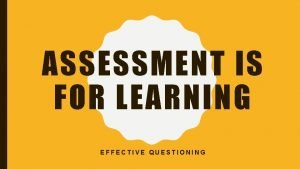 ASSESSMENT IS FOR LEARNING EFFECTIVE QUESTIONING Effective questioning