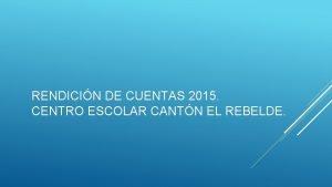 RENDICIN DE CUENTAS 2015 CENTRO ESCOLAR CANTN EL