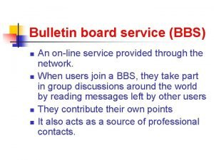 Bulletin board service BBS n n An online