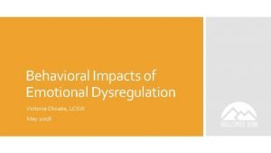 Behavioral Impacts of Emotional Dysregulation Victoria Choate LCSW