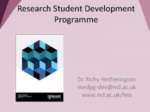 Research Student Development Programme Dr Richy Hetherington medpgdevncl