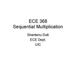 ECE 368 Sequential Multiplication Shantanu Dutt ECE Dept