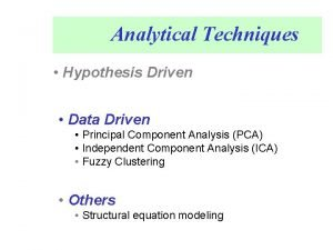 Analytical Techniques Hypothesis Driven Data Driven Principal Component