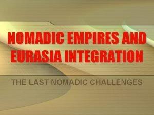 NOMADIC EMPIRES AND EURASIA INTEGRATION THE LAST NOMADIC