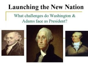 Launching the New Nation What challenges do Washington