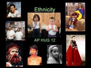 Ethnicity AP HUG 12 What is Ethnicity Ethnicity