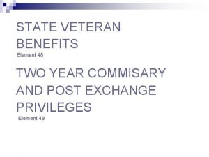 STATE VETERAN BENEFITS Element 48 TWO YEAR COMMISARY