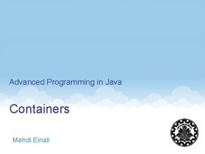 Advanced Programming in Java Containers Mehdi Einali 1