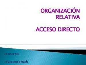 ORGANIZACIN RELATIVA ACCESO DIRECTO Concepto Funciones Hash Organizacin