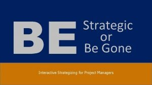 BE Strategic or Be Gone Interactive Strategizing for