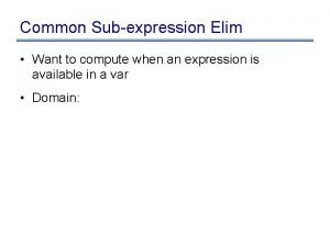 Common Subexpression Elim Want to compute when an